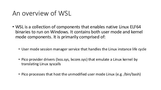 An overview of WSL • WSL is a collection of components that enables native Linux ELF64 binaries to run on Windows. It cont...