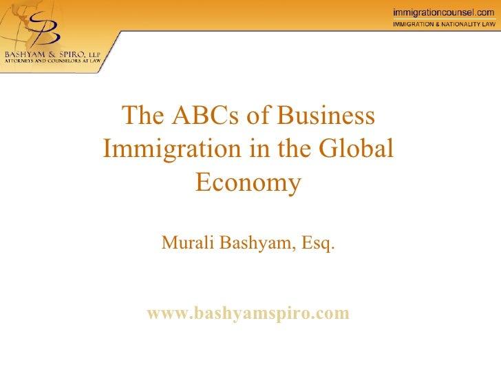 The ABCs of Business Immigration in the Global Economy Murali Bashyam, Esq.   www.bashyamspiro.com