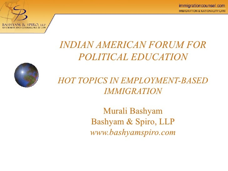 INDIAN AMERICAN FORUM FOR POLITICAL EDUCATION HOT TOPICS IN EMPLOYMENT-BASED IMMIGRATION Murali Bashyam Bashyam & Spiro, L...