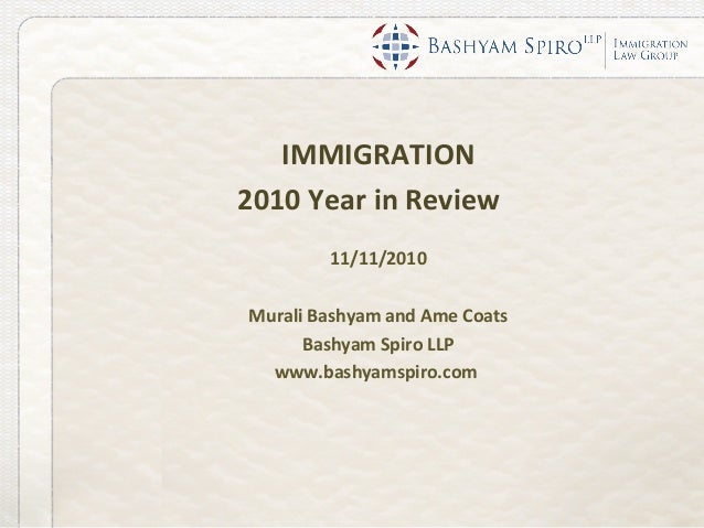 IMMIGRATION 2010 Year in Review 11/11/2010 Murali Bashyam and Ame Coats Bashyam Spiro LLP www.bashyamspiro.com