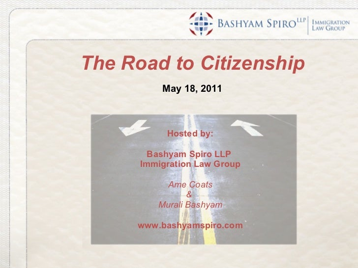 The Road to Citizenship May 18, 2011 Hosted by: Bashyam Spiro LLP  Immigration Law Group Ame Coats &  Murali Bashyam www.b...