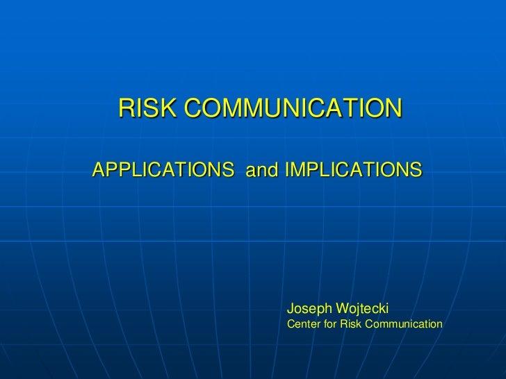 RISK COMMUNICATIONAPPLICATIONS  and IMPLICATIONS<br />Joseph Wojtecki<br />Center for Risk Communication<br />