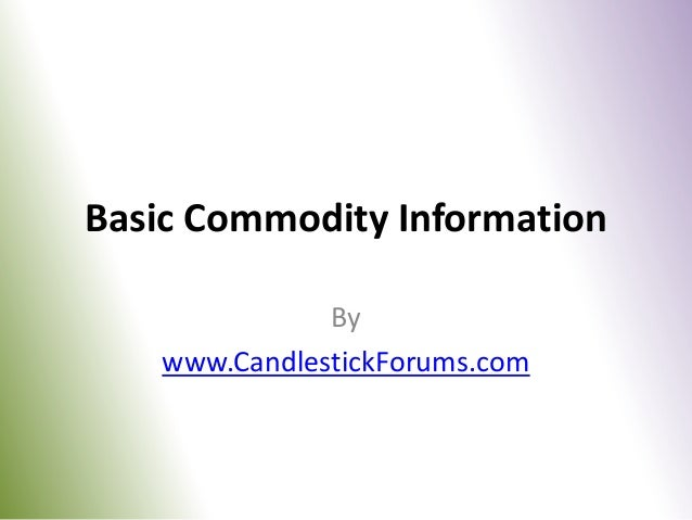 Basic Commodity Information              By   www.CandlestickForums.com