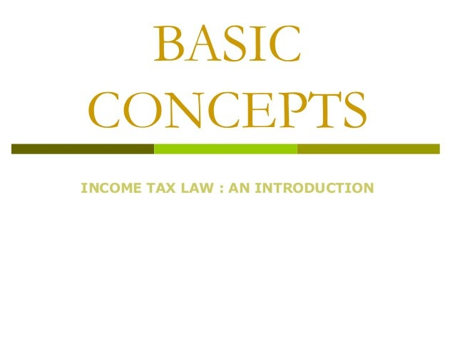 BASIC CONCEPTS INCOME TAX LAW : AN INTRODUCTION