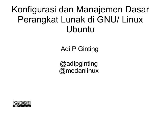 Konfigurasi dan Manajemen Dasar Perangkat Lunak di GNU/ Linux Ubuntu Adi P Ginting @adipginting @medanlinux