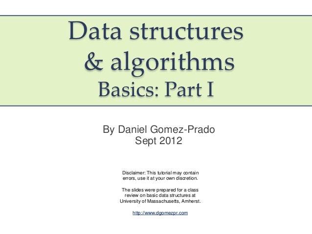 Data structures & algorithms  Basics: Part I  By Daniel Gomez-Prado        Sept 2012      Disclaimer: This tutorial may co...