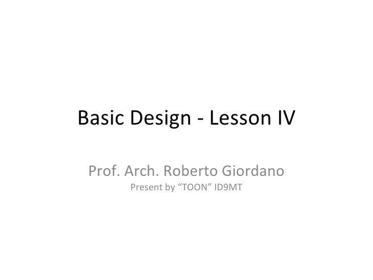 "Basic Design - Lesson IV Prof. Arch. Roberto Giordano Present by ""TOON"" ID9MT"