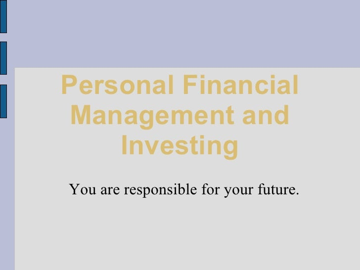 Personal Financial Management and Investing <ul><ul><li>You are responsible for your future. </li></ul></ul>