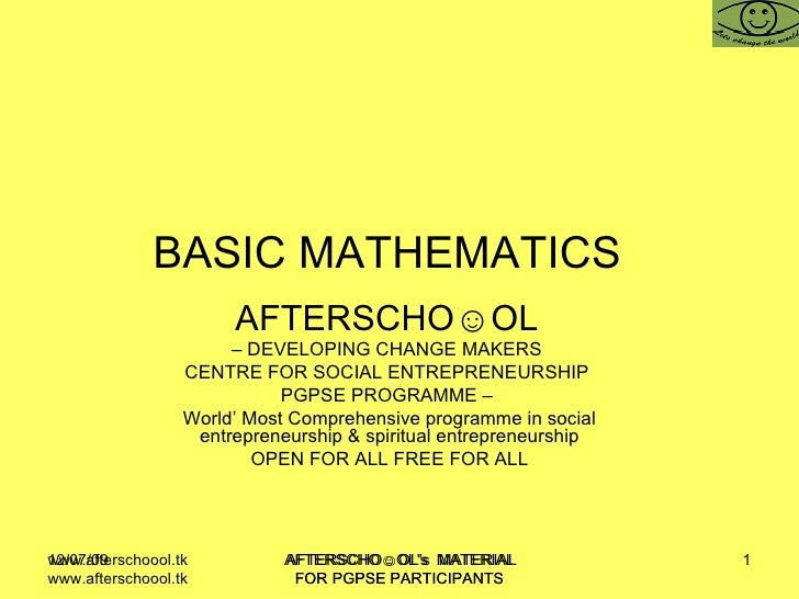 BASIC MATHEMATICS  AFTERSCHO☺OL   –  DEVELOPING CHANGE MAKERS  CENTRE FOR SOCIAL ENTREPRENEURSHIP  PGPSE PROGRAMME –  Worl...