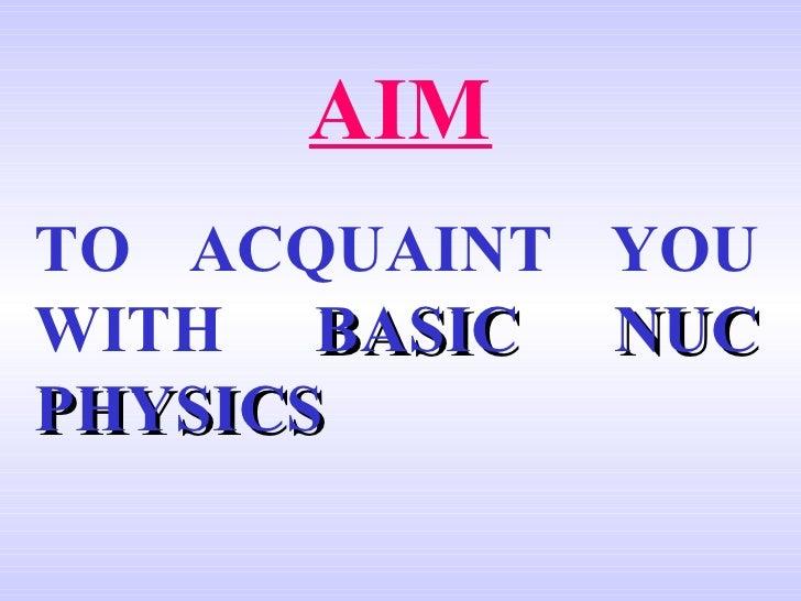 AIM TO ACQUAINT YOU WITH   BASIC NUC PHYSICS