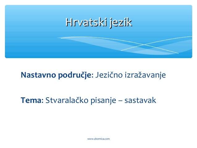 Nastavno područje: Jezično izražavanje Tema: Stvaralačko pisanje – sastavak Hrvatski jezikHrvatski jezik www.zbornica.com