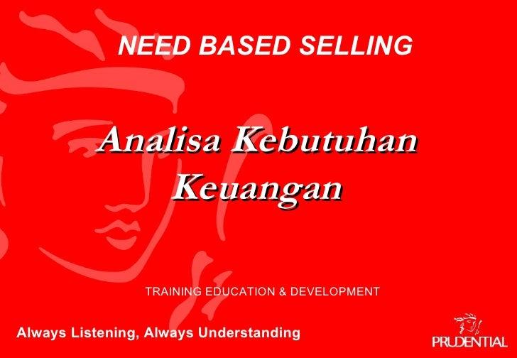 Always Listening, Always Understanding TRAINING EDUCATION & DEVELOPMENT Analisa Kebutuhan Keuangan NEED BASED SELLING
