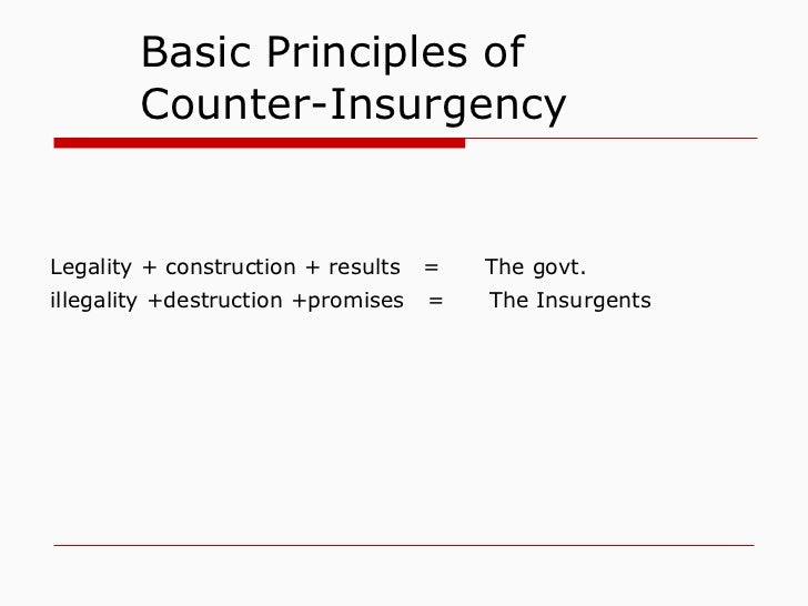Basic Principles of   Counter-Insurgency   Legality + construction + results  =  The govt.   illegality +destruction +prom...