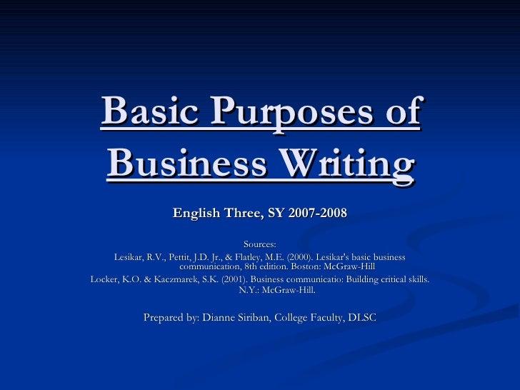 Basic Purposes of Business Writing English Three, SY 2007-2008 Sources: Lesikar, R.V., Pettit, J.D. Jr., & Flatley, M.E. (...
