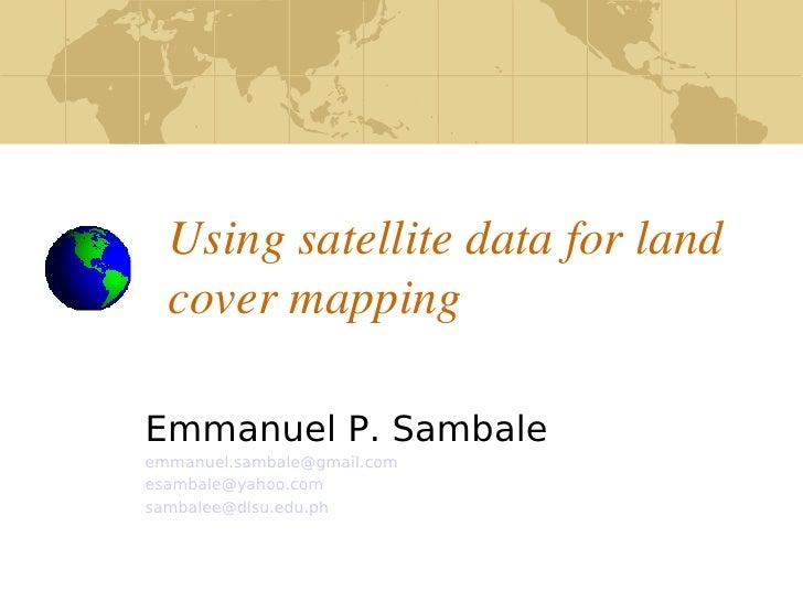 Usingsatellitedataforland       covermapping      Emmanuel P. Sambale     emmanuel.sambale@gmail.com     esambale@ya...