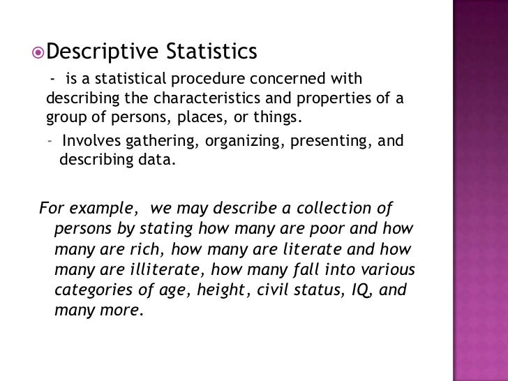 five descriptive statistics used to describe basic properties of variables Descriptive statistics are used to describe the basic features of the data in a study each descriptive statistic reduces lots of data into a simpler summary one of the most common ways to describe a single variable is with a frequency distribution.