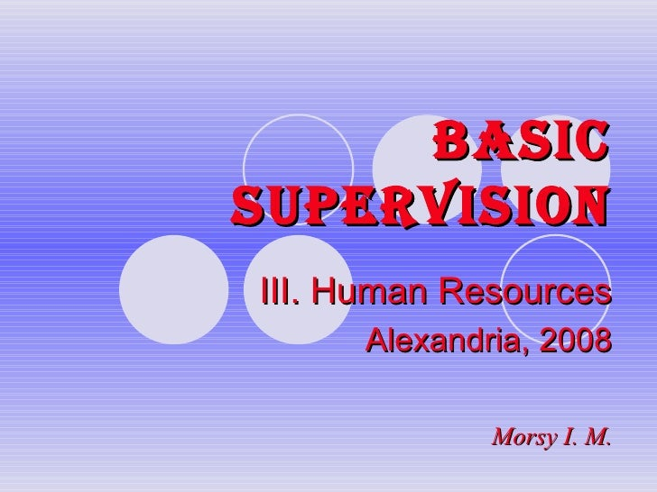 BASIC SUPERVISION III. Human Resources Alexandria, 2008 Morsy I. M.