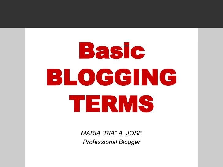 "Basic BLOGGING TERMS MARIA ""RIA"" A. JOSE Professional Blogger"