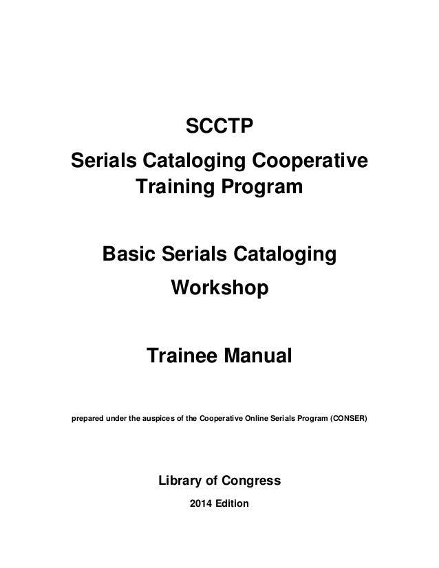 SCCTP Serials Cataloging Cooperative Training Program Basic Serials Cataloging Workshop Trainee Manual prepared under the ...