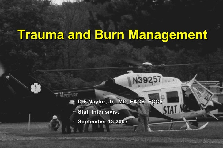 Trauma and Burn Management ® <ul><li>D.F.Naylor, Jr., MD, FACS, FCCS  </li></ul><ul><li>Staff Intensivist  </li></ul><ul><...