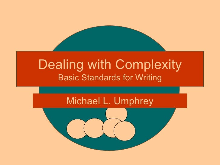 Dealing with Complexity Basic Standards for Writing Michael L. Umphrey