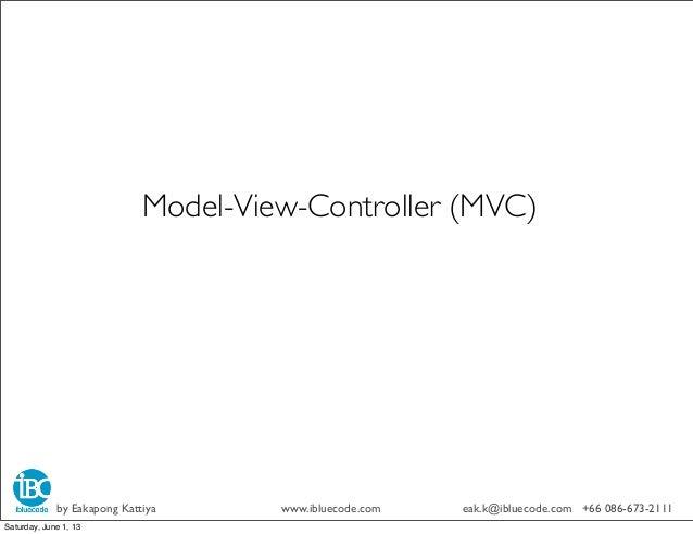 Model-View-Controller (MVC)by Eakapong Kattiya www.ibluecode.com eak.k@ibluecode.com +66 086-673-2111Saturday, June 1, 13