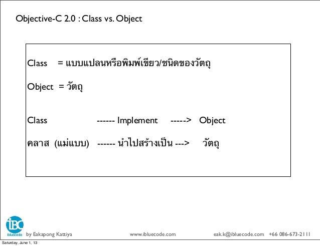 Objective-C 2.0 : Class vs. Objectby Eakapong Kattiya www.ibluecode.com eak.k@ibluecode.com +66 086-673-2111Class = แบบแปล...