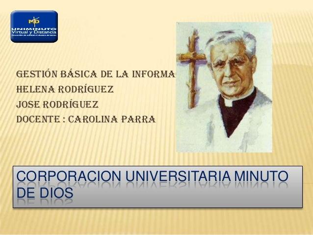 CORPORACION UNIVERSITARIA MINUTO DE DIOS Gestión Básica De La Información Helena Rodríguez Jose Rodríguez Docente : Caroli...