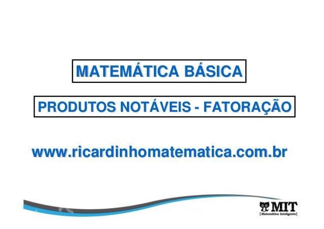 www.ricardinhomatematica.com.brwww.ricardinhomatematica.com.br MATEMMATEMÁÁTICA BTICA BÁÁSICASICA PRODUTOS NOTPRODUTOS NOT...