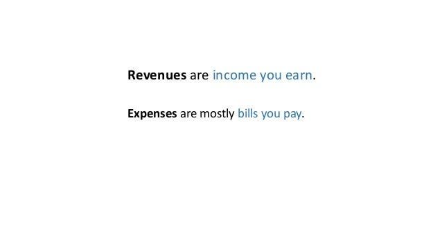 Revenues are income you earn. Expenses are mostly bills you pay.