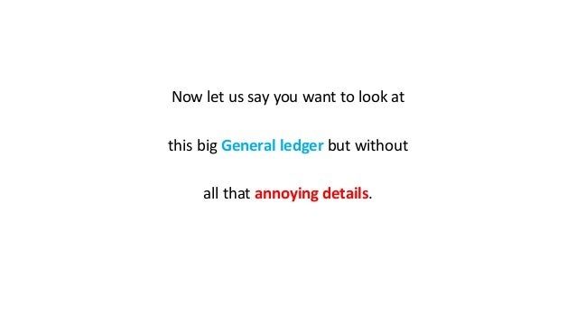 Now let us say you want to look at this big General ledger but without all that annoying details.