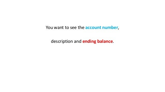You want to see the account number, description and ending balance.