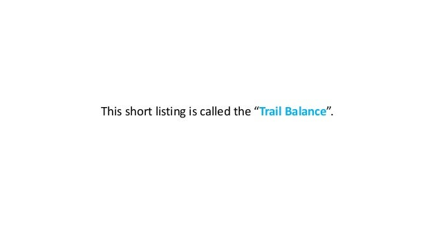 """This short listing is called the """"Trail Balance""""."""