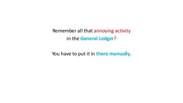 Remember all that annoying activity in the General Ledger? You have to put it in there manually.