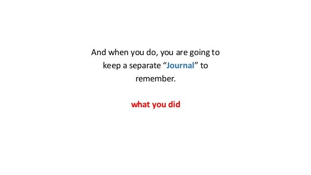 """And when you do, you are going to keep a separate """"Journal"""" to remember. what you did"""