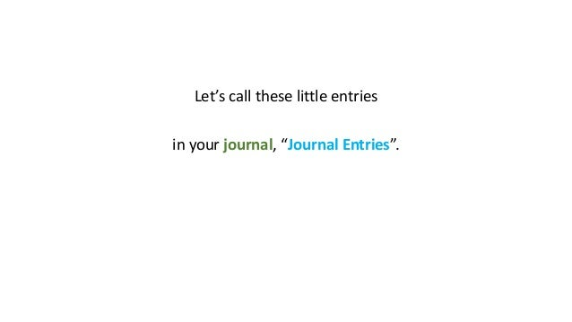 """Let's call these little entries in your journal, """"Journal Entries""""."""