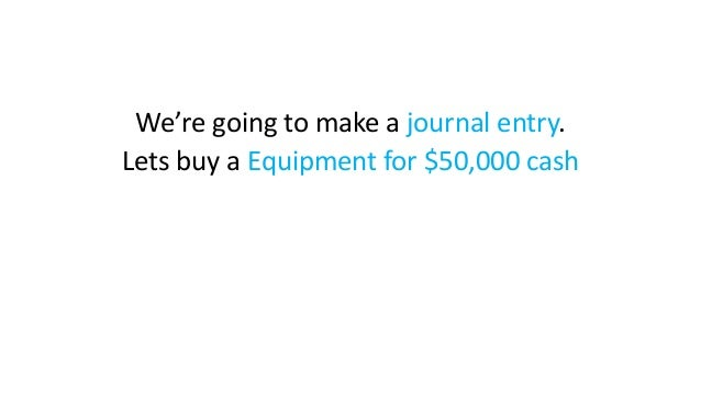 We're going to make a journal entry. Lets buy a Equipment for $50,000 cash