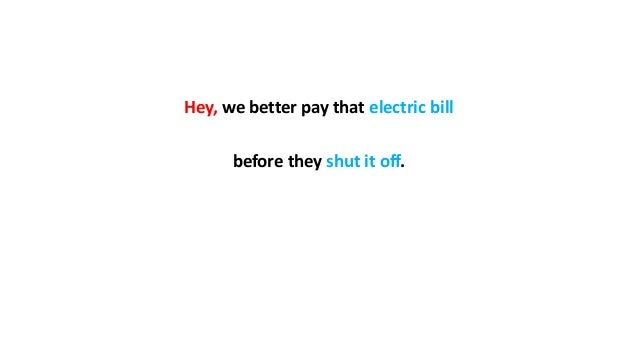 Hey, we better pay that electric bill before they shut it off.
