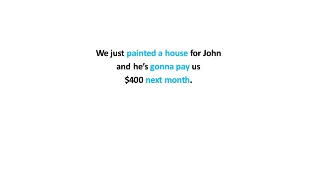 We just painted a house for John and he's gonna pay us $400 next month.