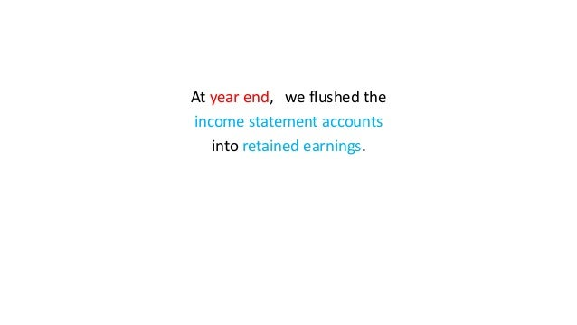 At year end, we flushed the income statement accounts into retained earnings.