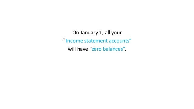 """On January 1, all your """" Income statement accounts"""" will have """"zero balances""""."""