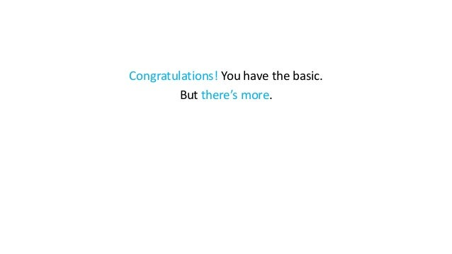 Congratulations! You have the basic. But there's more.
