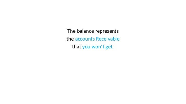 The balance represents the accounts Receivable that you won't get.