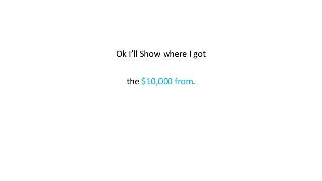 Ok I'll Show where I got the $10,000 from.
