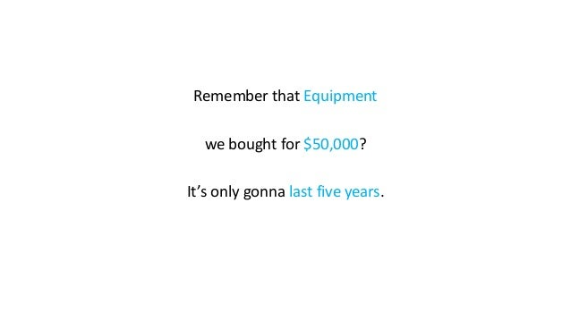 Remember that Equipment we bought for $50,000? It's only gonna last five years.