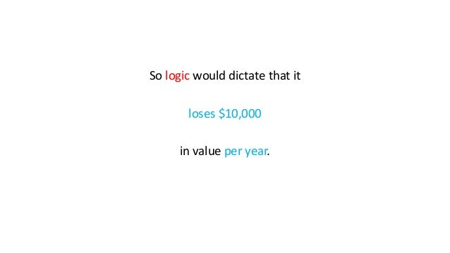 So logic would dictate that it loses $10,000 in value per year.