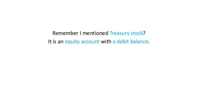 Remember I mentioned Treasury stock? It is an equity account with a debit balance.