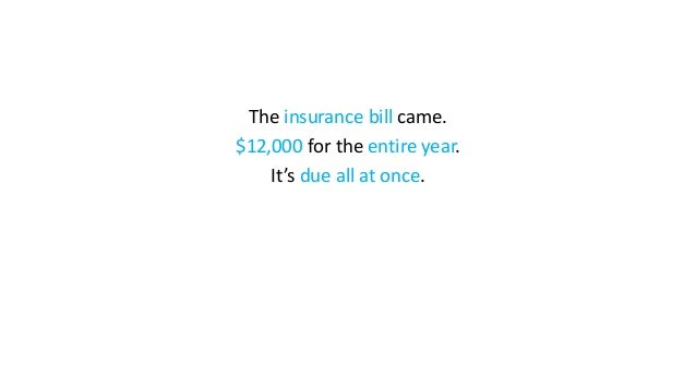 The insurance bill came. $12,000 for the entire year. It's due all at once.