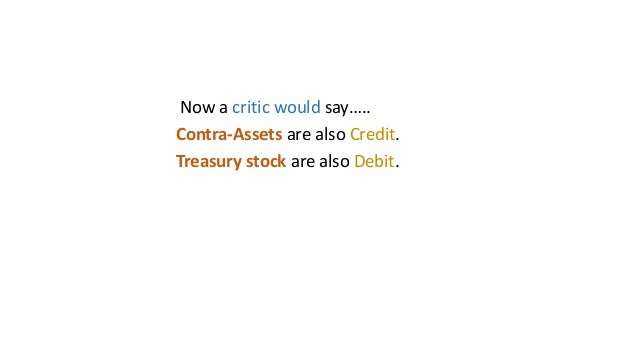 Now a critic would say….. Contra-Assets are also Credit. Treasury stock are also Debit.
