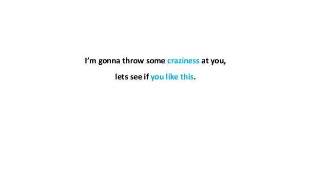 I'm gonna throw some craziness at you, lets see if you like this.